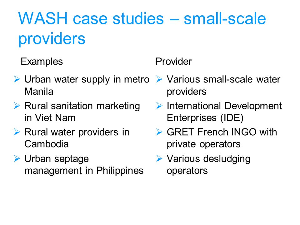 WASH case studies – small-scale providers Examples Urban water supply in metro Manila Rural sanitation marketing in Viet Nam Rural water providers in Cambodia Urban septage management in Philippines Provider Various small-scale water providers International Development Enterprises (IDE) GRET French INGO with private operators Various desludging operators