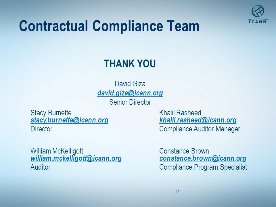 Contractual Compliance Team 12 THANK YOU David Giza david.giza@icann.org Senior Director Stacy Burnette stacy.burnette@icann.org Director William McKelligott william.mckelligott@icann.org Auditor Khalil Rasheed khalil.rasheed@icann.org Compliance Auditor Manager Constance Brown constance.brown@icann.org Compliance Program Specialist