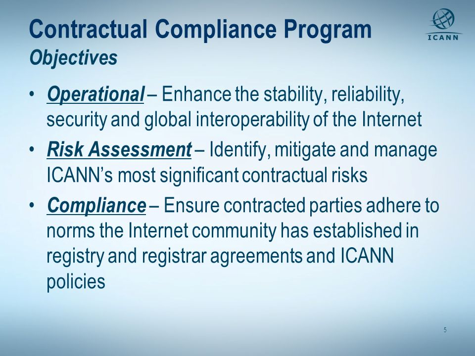 5 Contractual Compliance Program Objectives Operational – Enhance the stability, reliability, security and global interoperability of the Internet Risk Assessment – Identify, mitigate and manage ICANNs most significant contractual risks Compliance – Ensure contracted parties adhere to norms the Internet community has established in registry and registrar agreements and ICANN policies