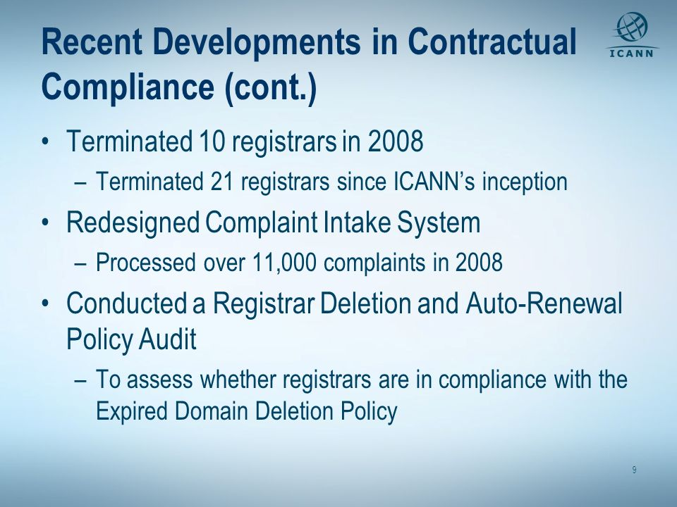 Recent Developments in Contractual Compliance (cont.) Terminated 10 registrars in 2008 –Terminated 21 registrars since ICANNs inception Redesigned Complaint Intake System –Processed over 11,000 complaints in 2008 Conducted a Registrar Deletion and Auto-Renewal Policy Audit –To assess whether registrars are in compliance with the Expired Domain Deletion Policy 9