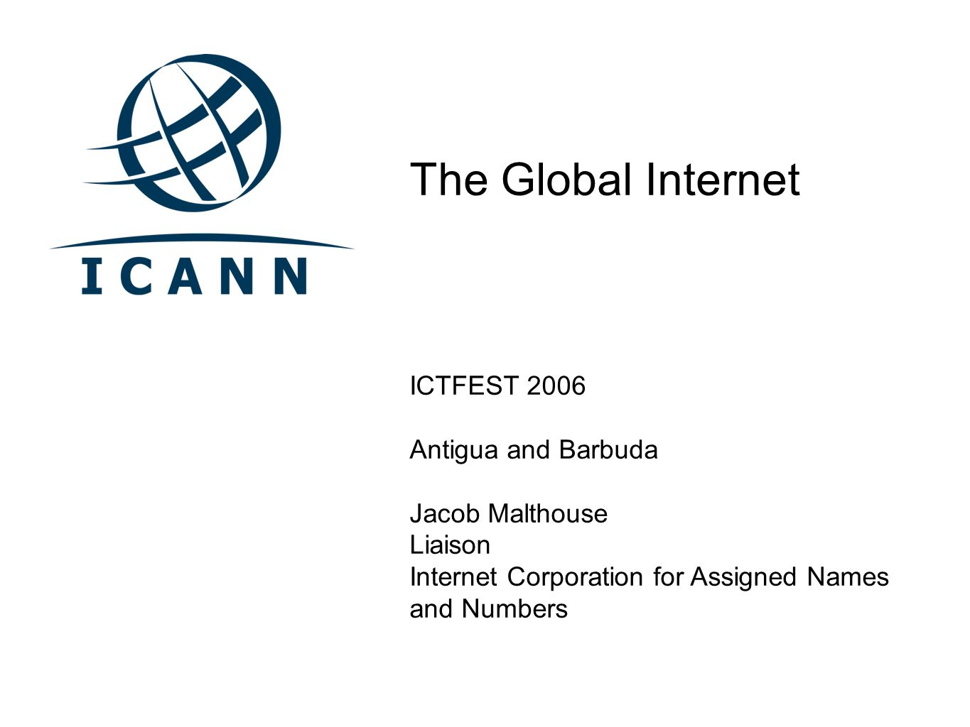 The Global Internet ICTFEST 2006 Antigua and Barbuda Jacob Malthouse Liaison Internet Corporation for Assigned Names and Numbers