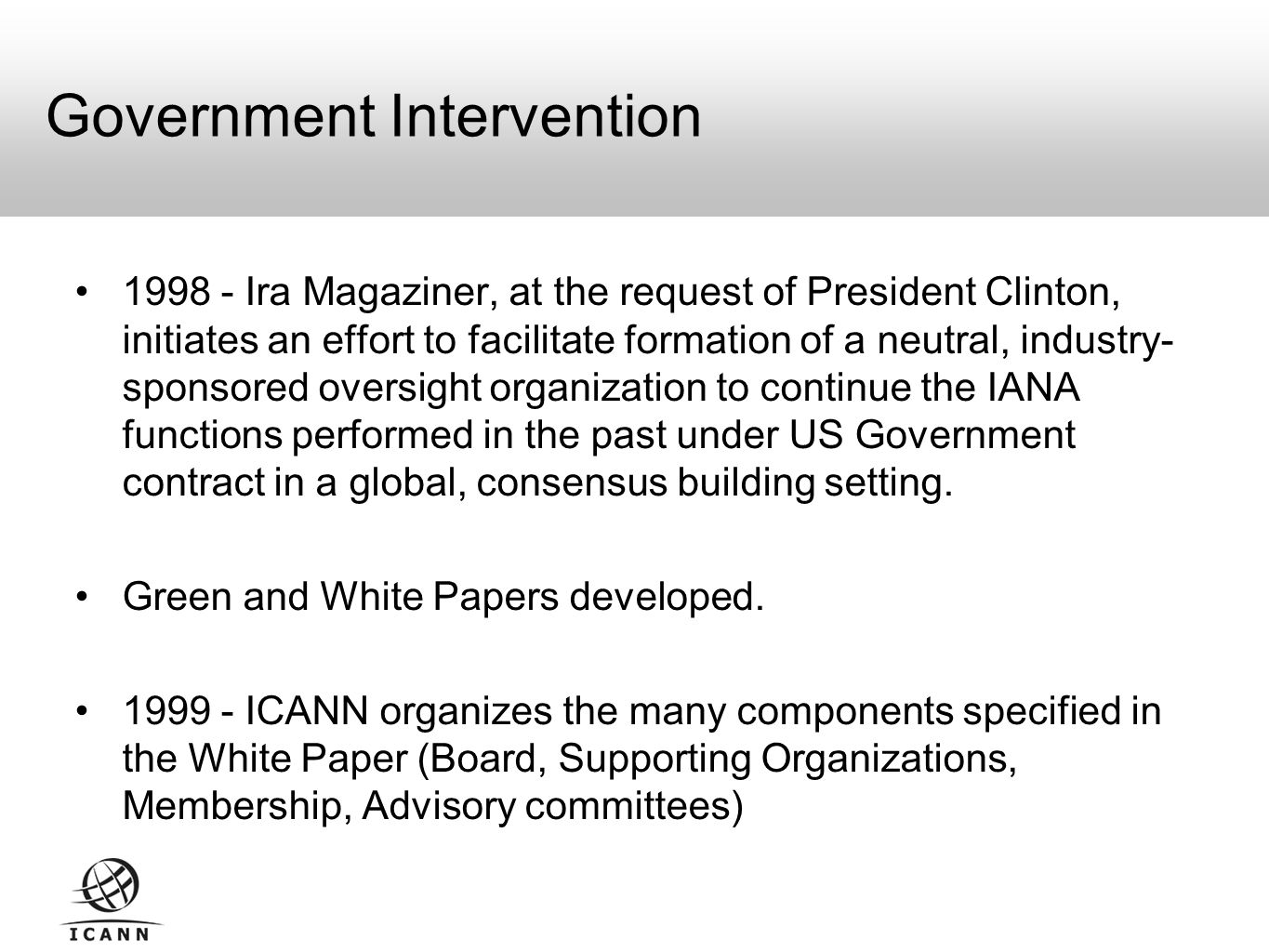 Government Intervention Ira Magaziner, at the request of President Clinton, initiates an effort to facilitate formation of a neutral, industry- sponsored oversight organization to continue the IANA functions performed in the past under US Government contract in a global, consensus building setting.