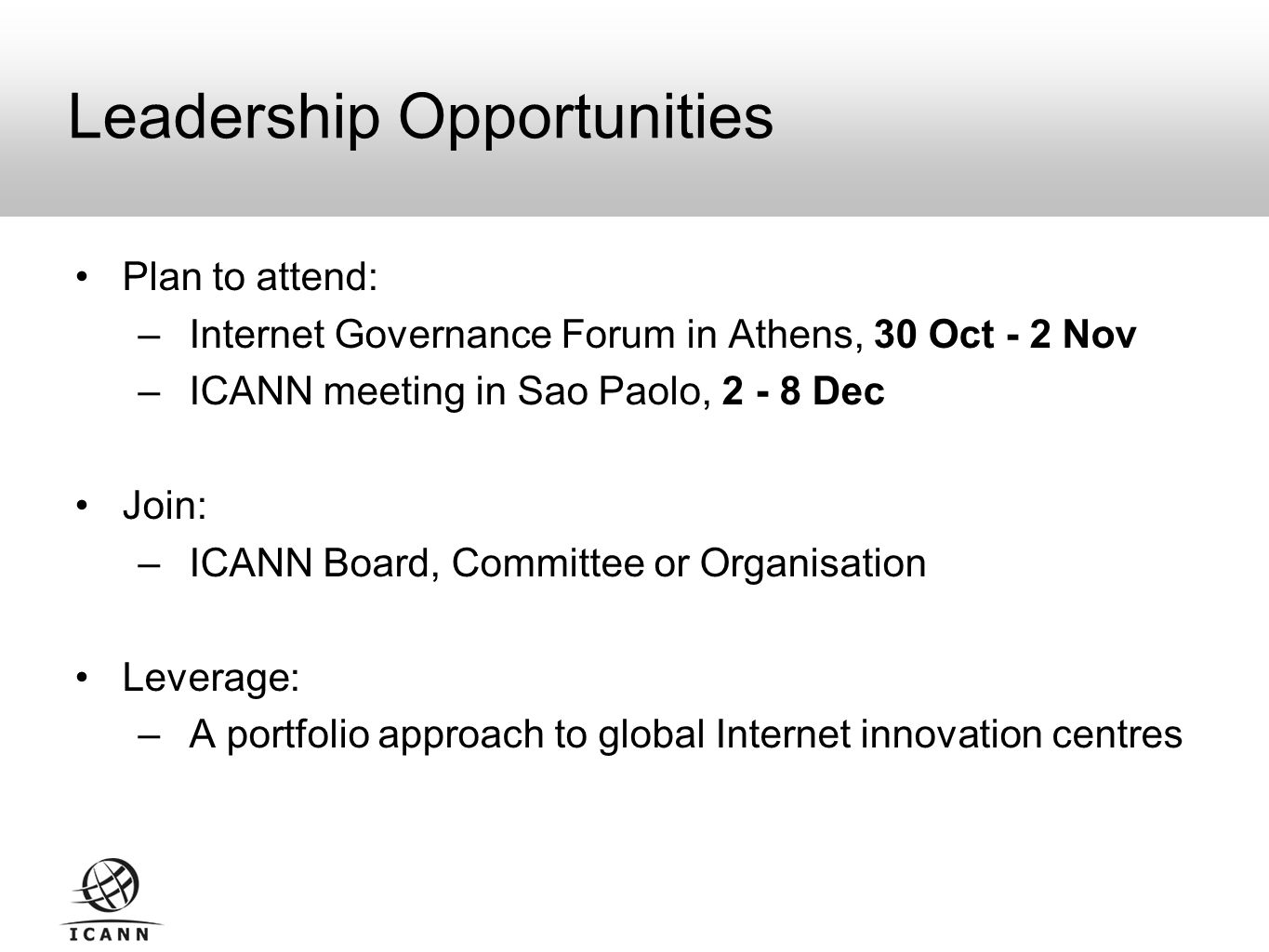 Plan to attend: – Internet Governance Forum in Athens, 30 Oct - 2 Nov – ICANN meeting in Sao Paolo, Dec Join: – ICANN Board, Committee or Organisation Leverage: – A portfolio approach to global Internet innovation centres Leadership Opportunities