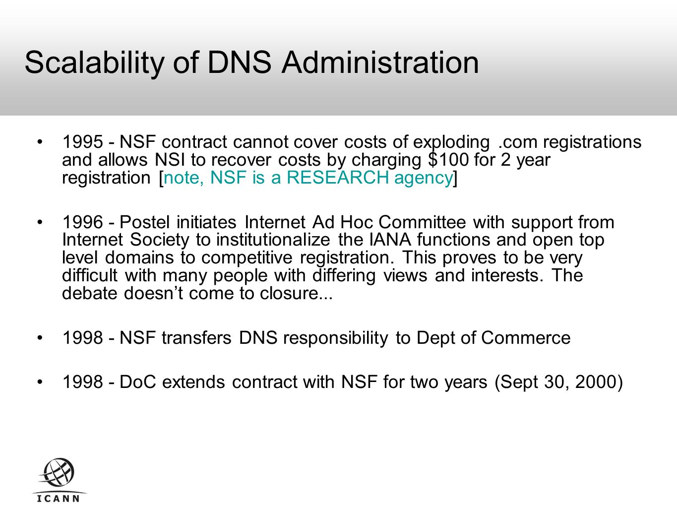 Scalability of DNS Administration NSF contract cannot cover costs of exploding.com registrations and allows NSI to recover costs by charging $100 for 2 year registration [note, NSF is a RESEARCH agency] Postel initiates Internet Ad Hoc Committee with support from Internet Society to institutionalize the IANA functions and open top level domains to competitive registration.