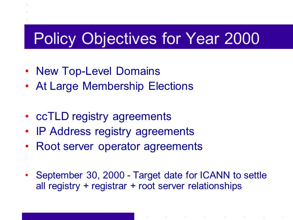 Policy Objectives for Year 2000 New Top-Level Domains At Large Membership Elections ccTLD registry agreements IP Address registry agreements Root server operator agreements September 30, Target date for ICANN to settle all registry + registrar + root server relationships
