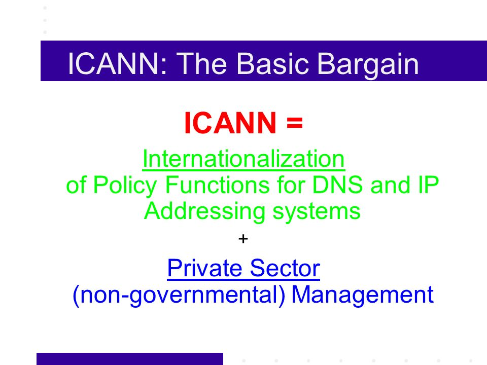 ICANN: The Basic Bargain ICANN = Internationalization of Policy Functions for DNS and IP Addressing systems + Private Sector (non-governmental) Management