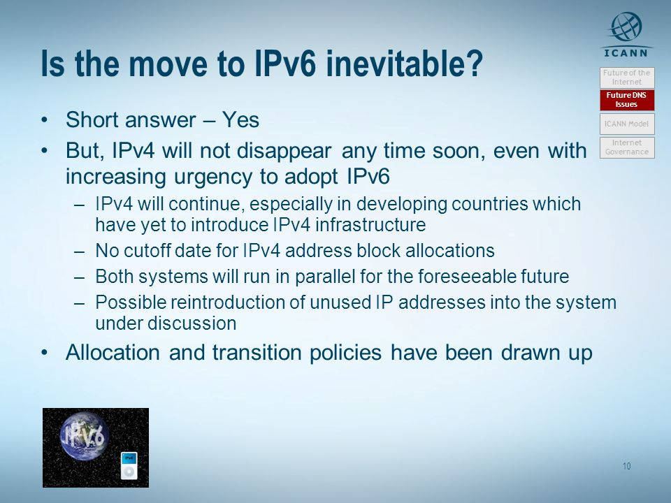 10 Is the move to IPv6 inevitable? Short answer – Yes But, IPv4 will not disappear any time soon, even with increasing urgency to adopt IPv6 –IPv4 wil