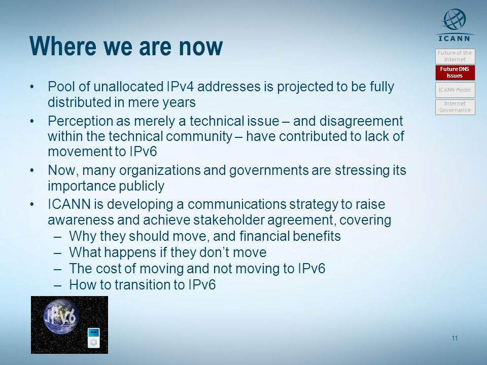 11 Where we are now Pool of unallocated IPv4 addresses is projected to be fully distributed in mere years Perception as merely a technical issue – and
