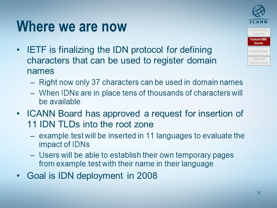 16 Where we are now IETF is finalizing the IDN protocol for defining characters that can be used to register domain names –Right now only 37 characters can be used in domain names –When IDNs are in place tens of thousands of characters will be available ICANN Board has approved a request for insertion of 11 IDN TLDs into the root zone –example.test will be inserted in 11 languages to evaluate the impact of IDNs –Users will be able to establish their own temporary pages from example.test with their name in their language Goal is IDN deployment in 2008 Future of the Internet Future DNS Issues Internet Governance ICANN Model