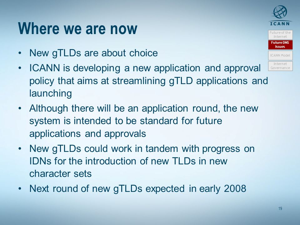 19 Where we are now New gTLDs are about choice ICANN is developing a new application and approval policy that aims at streamlining gTLD applications a
