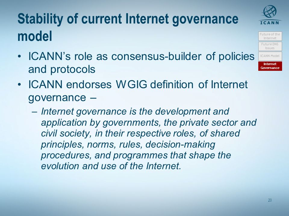 20 Stability of current Internet governance model ICANNs role as consensus-builder of policies and protocols ICANN endorses WGIG definition of Internet governance – –Internet governance is the development and application by governments, the private sector and civil society, in their respective roles, of shared principles, norms, rules, decision-making procedures, and programmes that shape the evolution and use of the Internet.