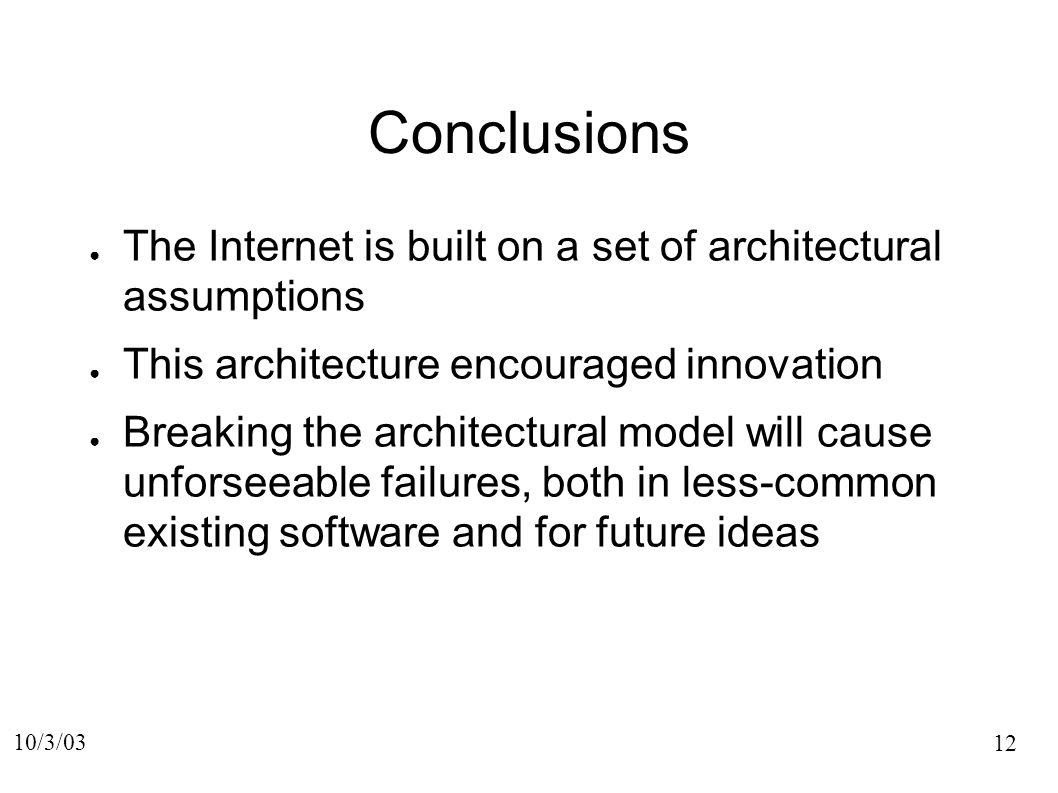 12 10/3/03 Conclusions The Internet is built on a set of architectural assumptions This architecture encouraged innovation Breaking the architectural model will cause unforseeable failures, both in less-common existing software and for future ideas