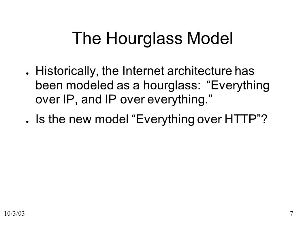 7 10/3/03 The Hourglass Model Historically, the Internet architecture has been modeled as a hourglass: Everything over IP, and IP over everything.