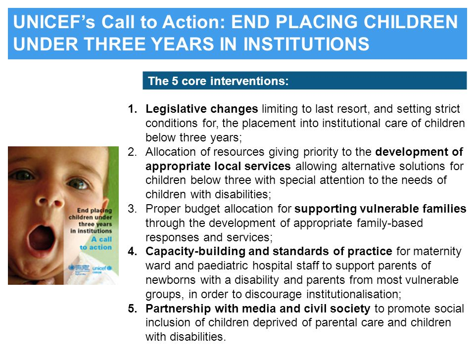 UNICEFs Call to Action: END PLACING CHILDREN UNDER THREE YEARS IN INSTITUTIONS 1.Legislative changes limiting to last resort, and setting strict condi