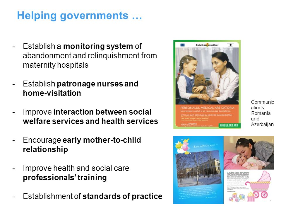 Helping governments … -Establish a monitoring system of abandonment and relinquishment from maternity hospitals -Establish patronage nurses and home-v