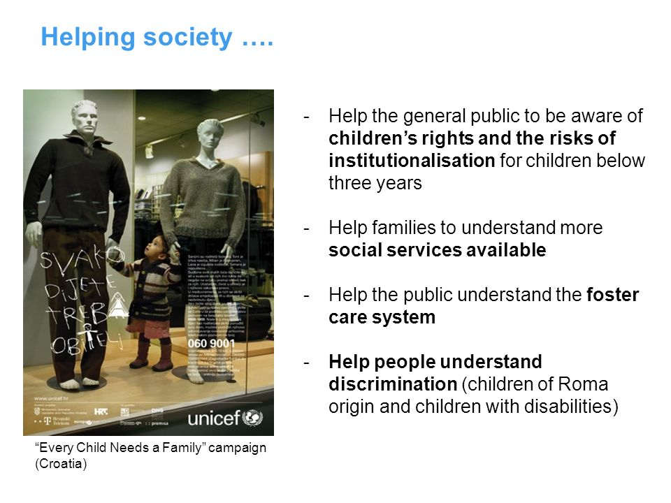 Helping society …. -Help the general public to be aware of childrens rights and the risks of institutionalisation for children below three years -Help