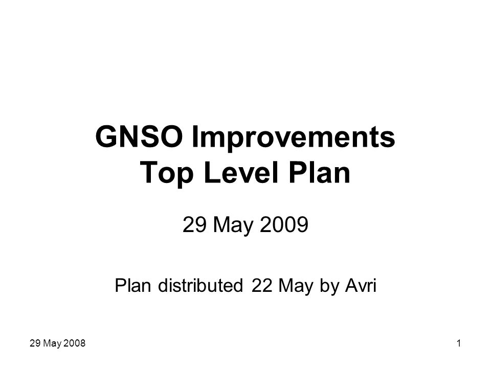 29 May 20081 GNSO Improvements Top Level Plan 29 May 2009 Plan distributed 22 May by Avri