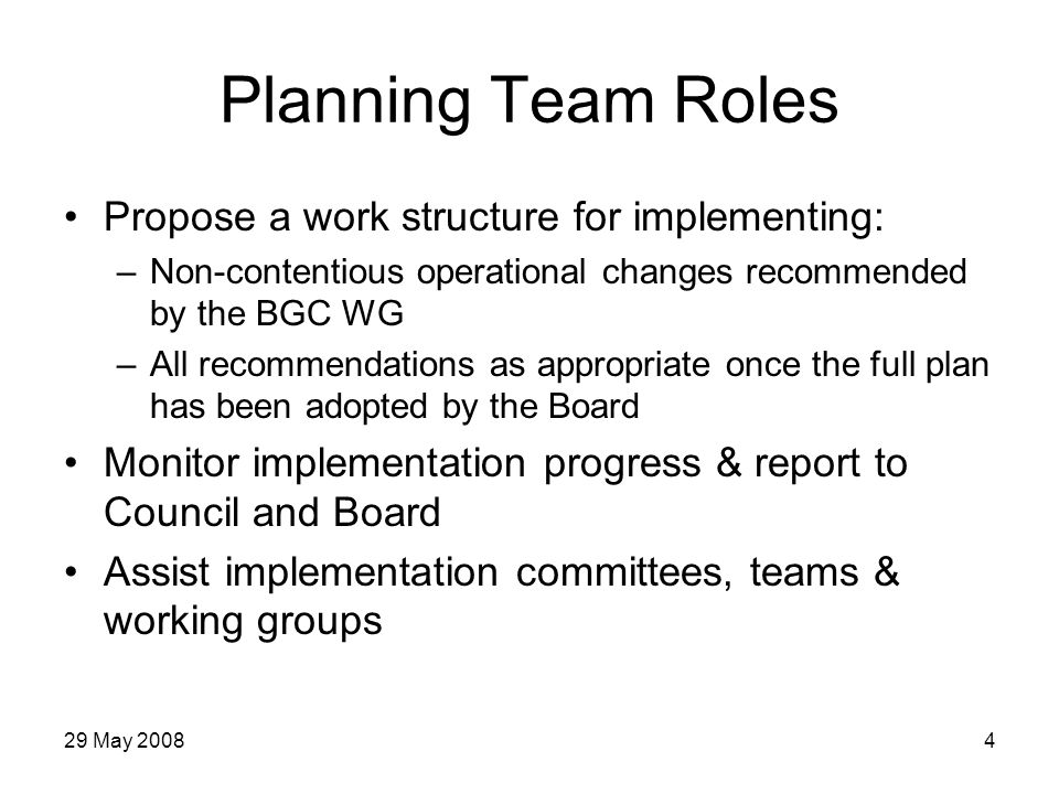 29 May 20084 Planning Team Roles Propose a work structure for implementing: –Non-contentious operational changes recommended by the BGC WG –All recommendations as appropriate once the full plan has been adopted by the Board Monitor implementation progress & report to Council and Board Assist implementation committees, teams & working groups