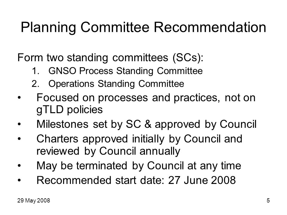 29 May 20085 Planning Committee Recommendation Form two standing committees (SCs): 1.GNSO Process Standing Committee 2.Operations Standing Committee Focused on processes and practices, not on gTLD policies Milestones set by SC & approved by Council Charters approved initially by Council and reviewed by Council annually May be terminated by Council at any time Recommended start date: 27 June 2008