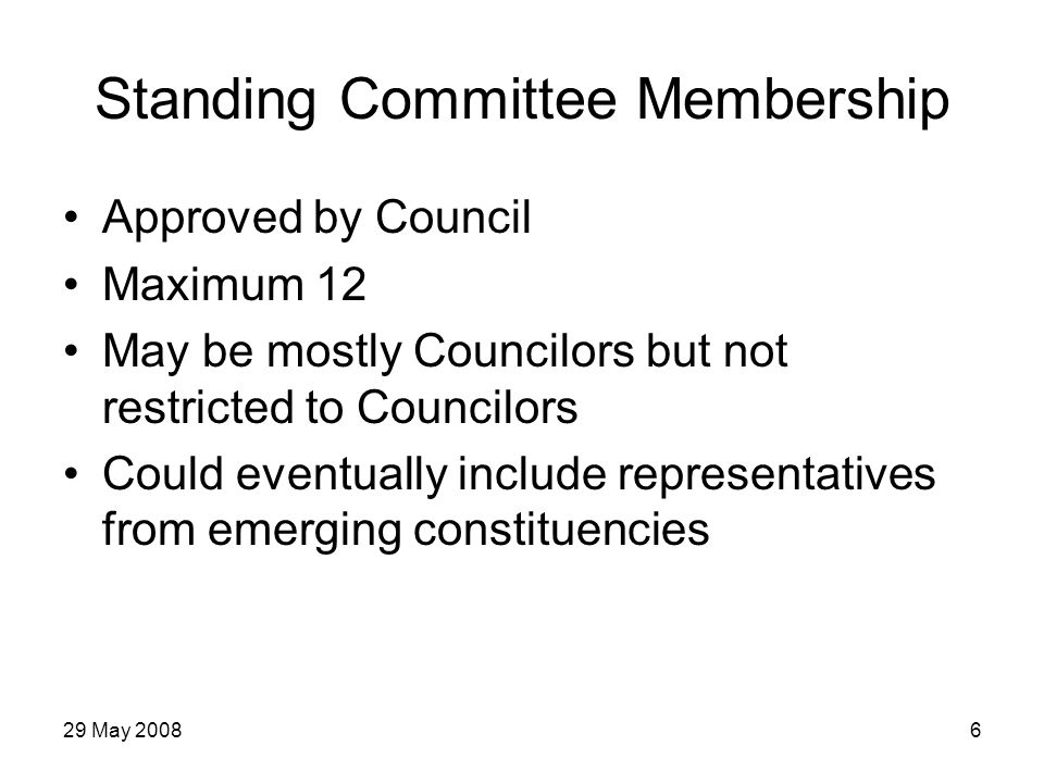 29 May 20086 Standing Committee Membership Approved by Council Maximum 12 May be mostly Councilors but not restricted to Councilors Could eventually include representatives from emerging constituencies