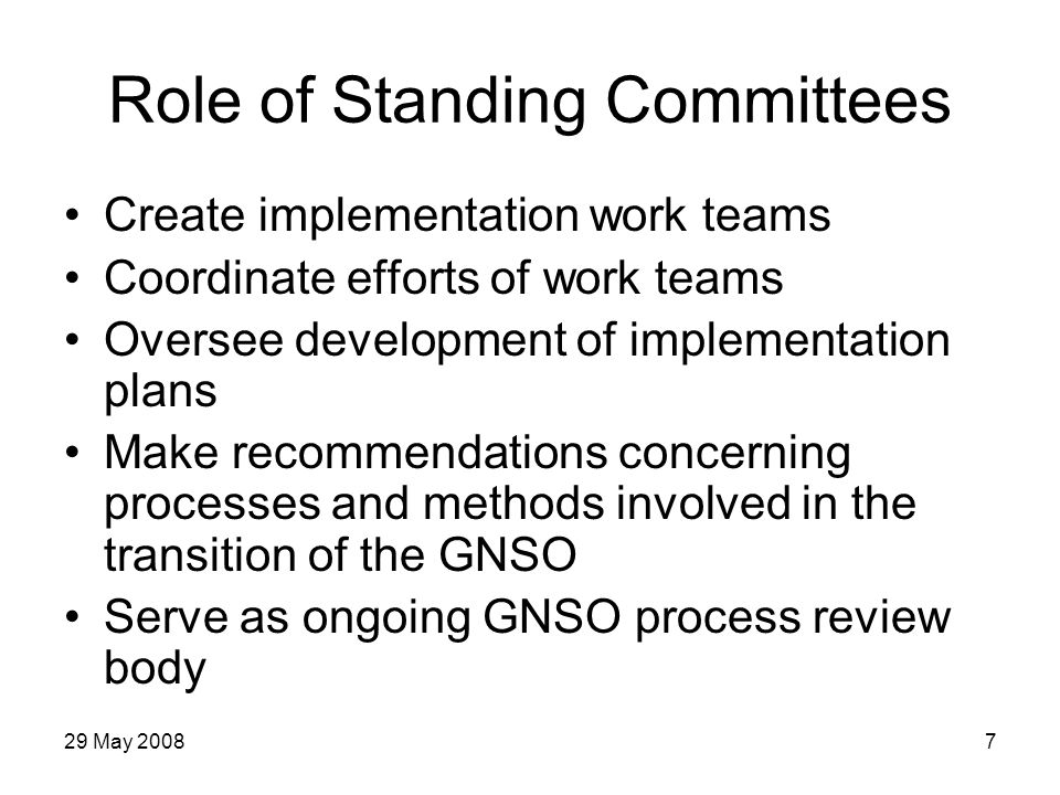 29 May 20088 Process Standing Committee (SC) Responsible for recommending and reviewing any processes used within the GNSO and its council for developing policy recommendations Immediate goal: initiate the process for developing recommendations for all process changes needed to meet the requirements of the BGC WG report and final Board recommendations Once the first set of changes has been implemented, responsible for reviewing the functioning of the new processes and for recommending any further changes
