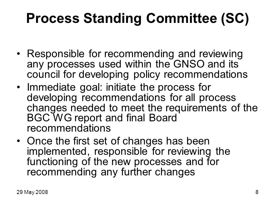 29 May 20089 Process SC Initial Work Items 1.Establishing new rules for the Policy Development Process (PDP) 2.Establishing procedures and guidelines for the functioning of the policy Working Groups Possible Approach SC could establish 2 work teams.