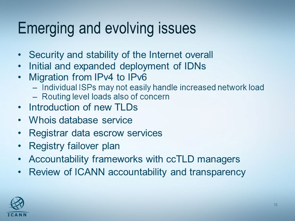 10 Emerging and evolving issues Security and stability of the Internet overall Initial and expanded deployment of IDNs Migration from IPv4 to IPv6 –Individual ISPs may not easily handle increased network load –Routing level loads also of concern Introduction of new TLDs Whois database service Registrar data escrow services Registry failover plan Accountability frameworks with ccTLD managers Review of ICANN accountability and transparency