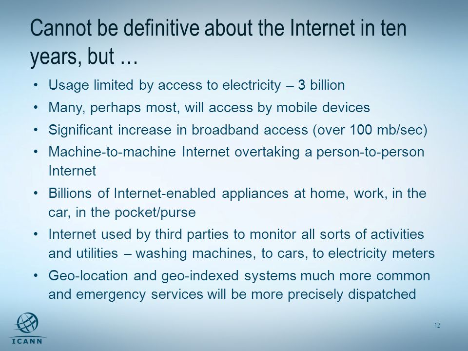 12 Cannot be definitive about the Internet in ten years, but … Usage limited by access to electricity – 3 billion Many, perhaps most, will access by mobile devices Significant increase in broadband access (over 100 mb/sec) Machine-to-machine Internet overtaking a person-to-person Internet Billions of Internet-enabled appliances at home, work, in the car, in the pocket/purse Internet used by third parties to monitor all sorts of activities and utilities – washing machines, to cars, to electricity meters Geo-location and geo-indexed systems much more common and emergency services will be more precisely dispatched