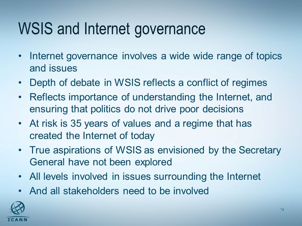 14 WSIS and Internet governance Internet governance involves a wide wide range of topics and issues Depth of debate in WSIS reflects a conflict of regimes Reflects importance of understanding the Internet, and ensuring that politics do not drive poor decisions At risk is 35 years of values and a regime that has created the Internet of today True aspirations of WSIS as envisioned by the Secretary General have not been explored All levels involved in issues surrounding the Internet And all stakeholders need to be involved