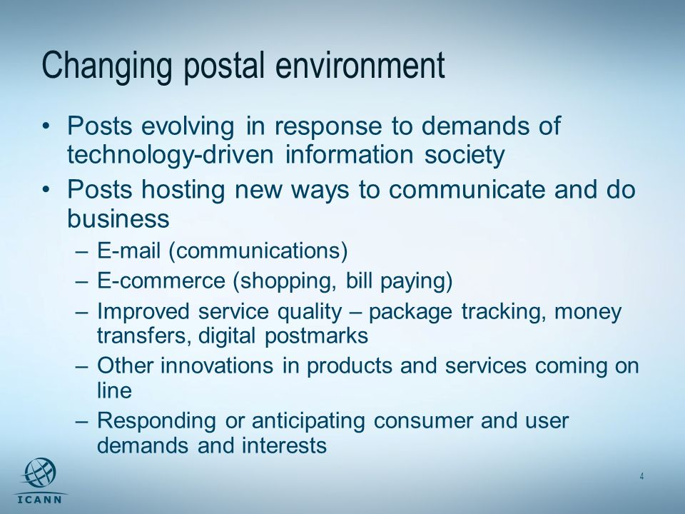 4 Changing postal environment Posts evolving in response to demands of technology-driven information society Posts hosting new ways to communicate and do business –E-mail (communications) –E-commerce (shopping, bill paying) –Improved service quality – package tracking, money transfers, digital postmarks –Other innovations in products and services coming on line –Responding or anticipating consumer and user demands and interests