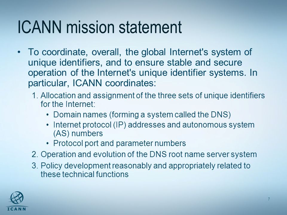 7 ICANN mission statement To coordinate, overall, the global Internet s system of unique identifiers, and to ensure stable and secure operation of the Internet s unique identifier systems.