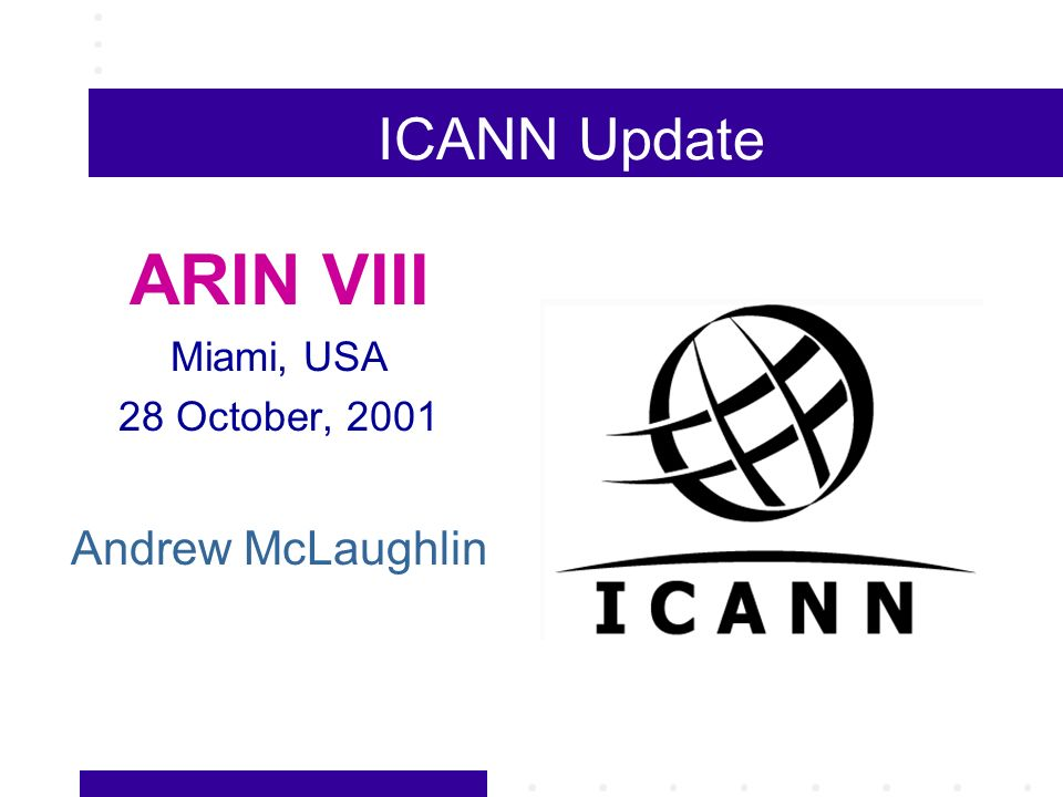 ICANN Update ARIN VIII Miami, USA 28 October, 2001 Andrew McLaughlin
