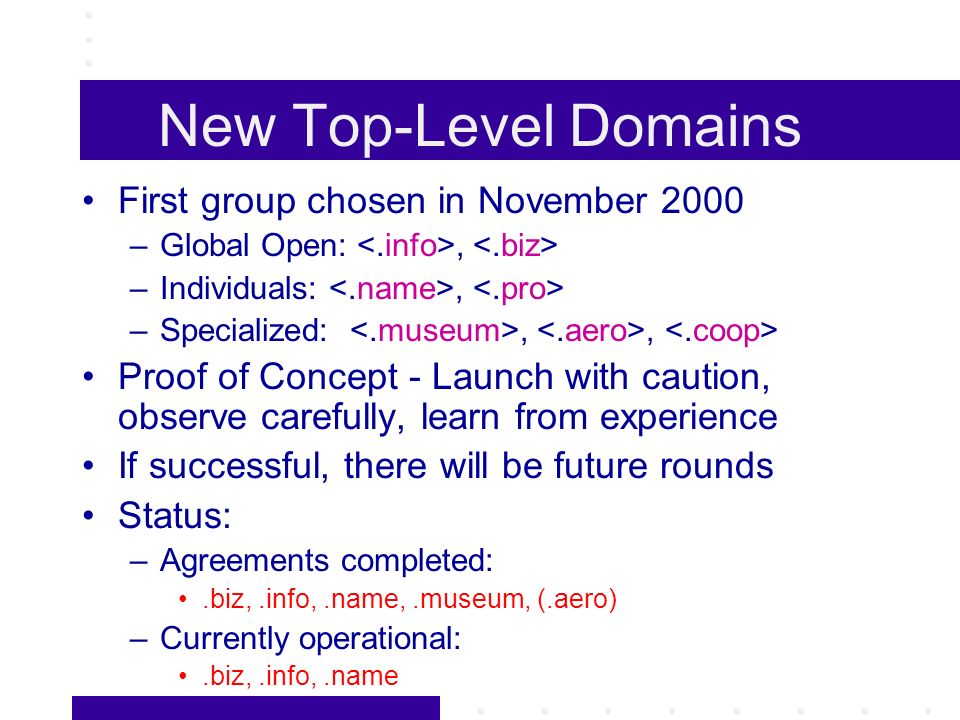 New Top-Level Domains First group chosen in November 2000 –Global Open:, –Individuals:, –Specialized:,, Proof of Concept - Launch with caution, observe carefully, learn from experience If successful, there will be future rounds Status: –Agreements completed:.biz,.info,.name,.museum, (.aero) –Currently operational:.biz,.info,.name