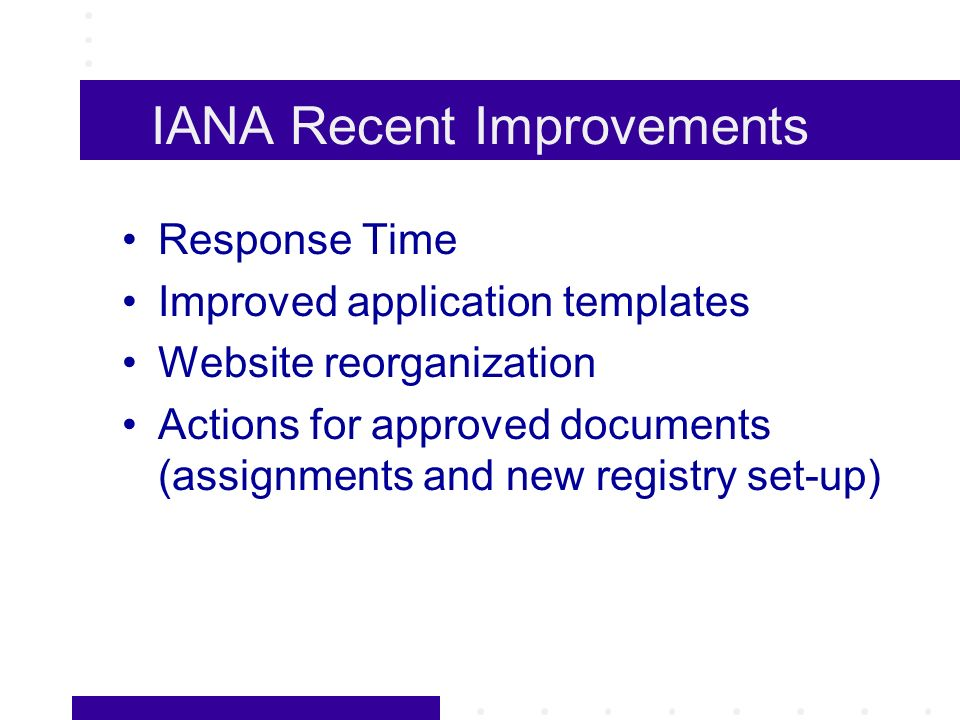 IANA Recent Improvements Response Time Improved application templates Website reorganization Actions for approved documents (assignments and new registry set-up)