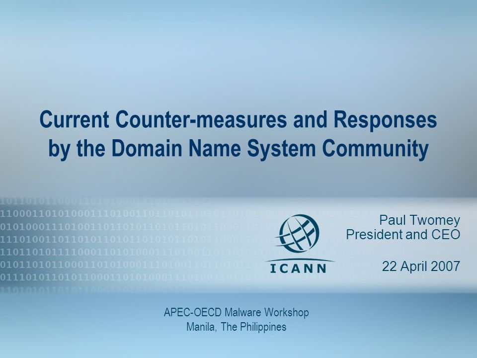 1 Current Counter-measures and Responses by the Domain Name System Community Paul Twomey President and CEO 22 April 2007 APEC-OECD Malware Workshop Manila, The Philippines