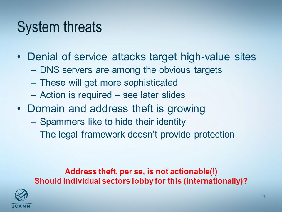 21 System threats Denial of service attacks target high-value sites –DNS servers are among the obvious targets –These will get more sophisticated –Action is required – see later slides Domain and address theft is growing –Spammers like to hide their identity –The legal framework doesnt provide protection Address theft, per se, is not actionable(!) Should individual sectors lobby for this (internationally)