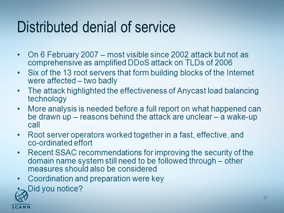 23 Distributed denial of service On 6 February 2007 – most visible since 2002 attack but not as comprehensive as amplified DDoS attack on TLDs of 2006 Six of the 13 root servers that form building blocks of the Internet were affected – two badly The attack highlighted the effectiveness of Anycast load balancing technology More analysis is needed before a full report on what happened can be drawn up – reasons behind the attack are unclear – a wake-up call Root server operators worked together in a fast, effective, and co-ordinated effort Recent SSAC recommendations for improving the security of the domain name system still need to be followed through – other measures should also be considered Coordination and preparation were key Did you notice