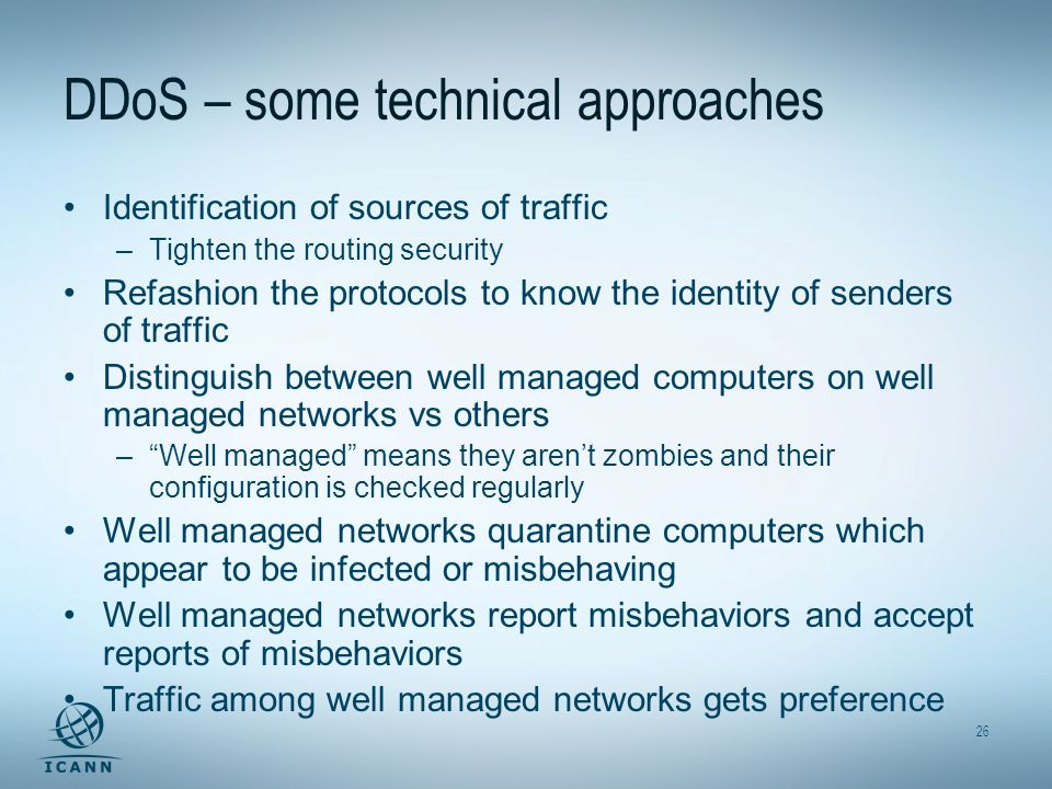 26 DDoS – some technical approaches Identification of sources of traffic –Tighten the routing security Refashion the protocols to know the identity of senders of traffic Distinguish between well managed computers on well managed networks vs others –Well managed means they arent zombies and their configuration is checked regularly Well managed networks quarantine computers which appear to be infected or misbehaving Well managed networks report misbehaviors and accept reports of misbehaviors Traffic among well managed networks gets preference