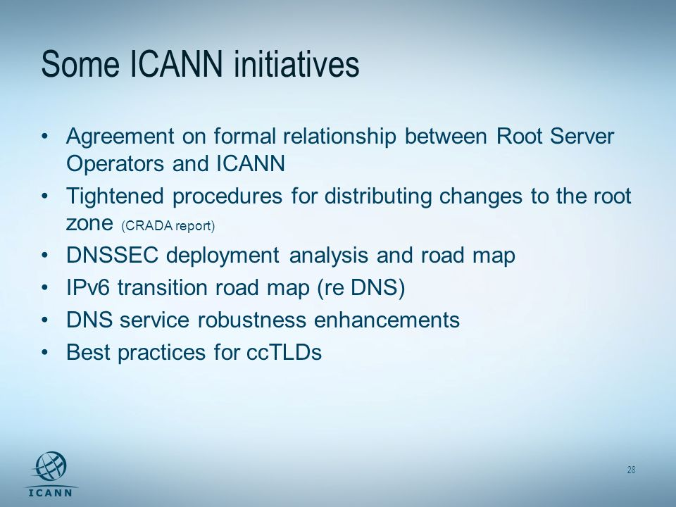 28 Some ICANN initiatives Agreement on formal relationship between Root Server Operators and ICANN Tightened procedures for distributing changes to the root zone (CRADA report) DNSSEC deployment analysis and road map IPv6 transition road map (re DNS) DNS service robustness enhancements Best practices for ccTLDs