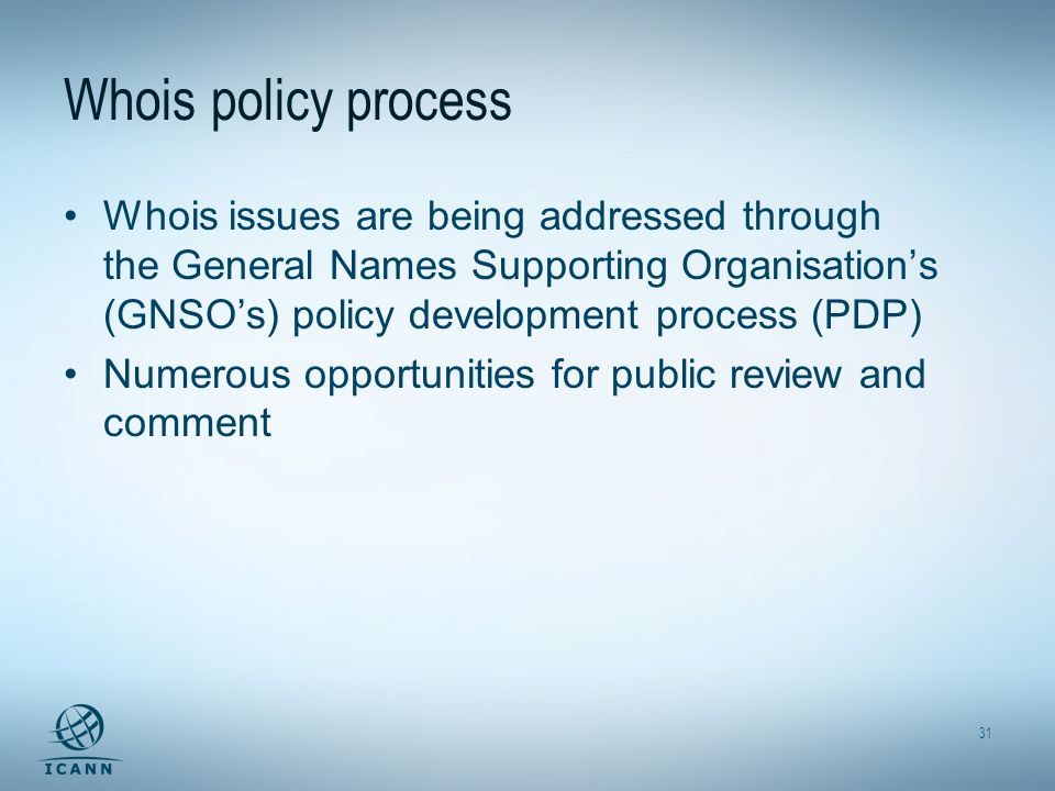 31 Whois policy process Whois issues are being addressed through the General Names Supporting Organisations (GNSOs) policy development process (PDP) N