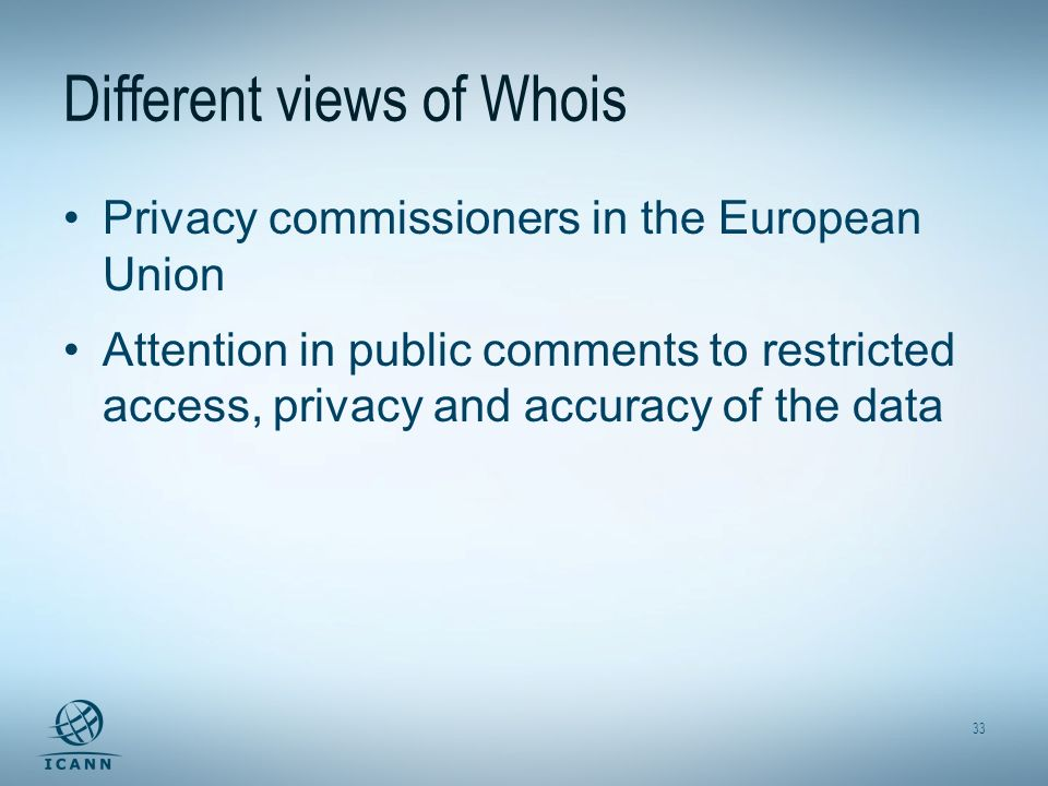 33 Different views of Whois Privacy commissioners in the European Union Attention in public comments to restricted access, privacy and accuracy of the