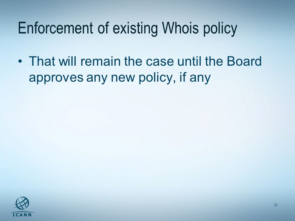 34 Enforcement of existing Whois policy That will remain the case until the Board approves any new policy, if any