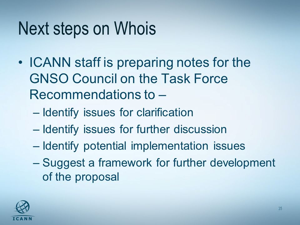 35 Next steps on Whois ICANN staff is preparing notes for the GNSO Council on the Task Force Recommendations to – –Identify issues for clarification –
