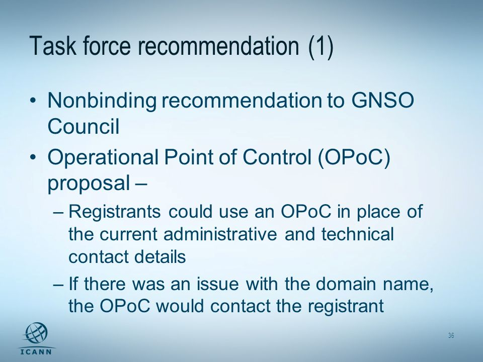 36 Task force recommendation (1) Nonbinding recommendation to GNSO Council Operational Point of Control (OPoC) proposal – –Registrants could use an OP