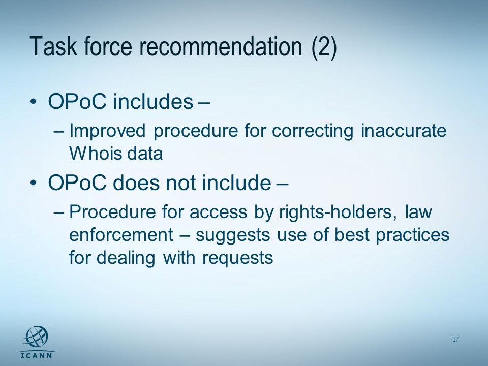 37 Task force recommendation (2) OPoC includes – –Improved procedure for correcting inaccurate Whois data OPoC does not include – –Procedure for access by rights-holders, law enforcement – suggests use of best practices for dealing with requests