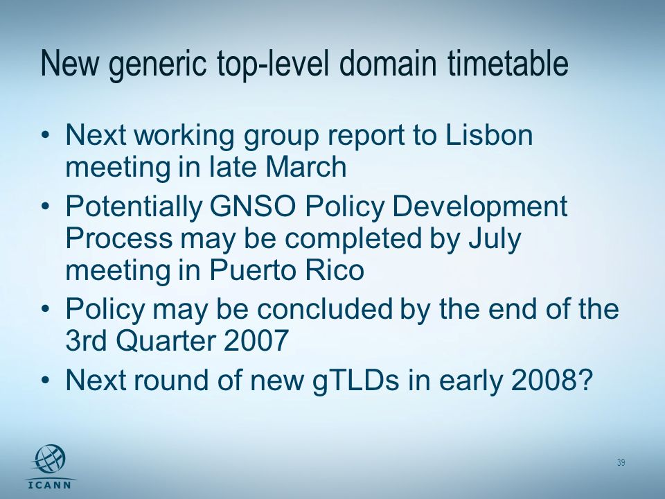 39 New generic top-level domain timetable Next working group report to Lisbon meeting in late March Potentially GNSO Policy Development Process may be