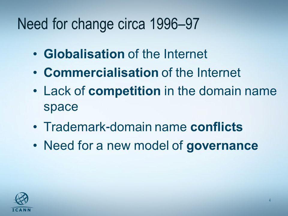 4 Need for change circa 1996–97 Globalisation of the Internet Commercialisation of the Internet Lack of competition in the domain name space Trademark