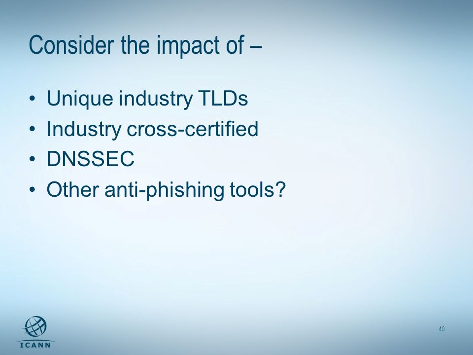 40 Consider the impact of – Unique industry TLDs Industry cross-certified DNSSEC Other anti-phishing tools?