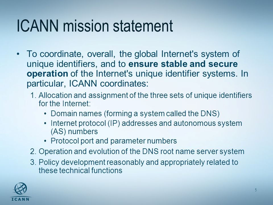 5 ICANN mission statement To coordinate, overall, the global Internet s system of unique identifiers, and to ensure stable and secure operation of the Internet s unique identifier systems.