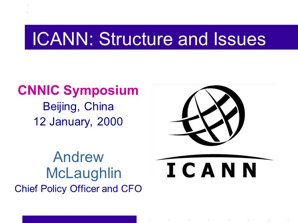 ICANN: Structure and Issues CNNIC Symposium Beijing, China 12 January, 2000 Andrew McLaughlin Chief Policy Officer and CFO